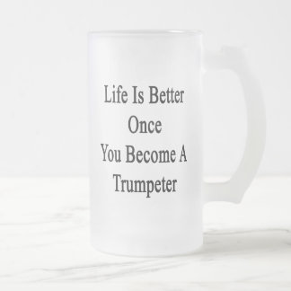 Life Is Better Once You Become A Trumpeter Beer Mug