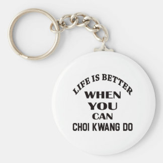 Life Is Better When You Can Choi Kwang Do Keychain