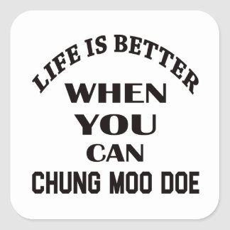 Life Is Better When You Can Chung Moo Doe Square Sticker