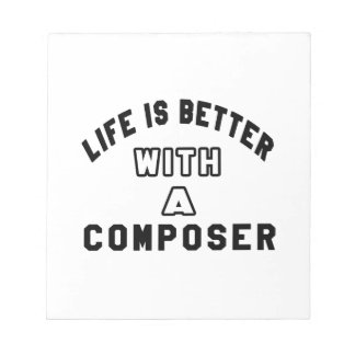 Life Is Better With A Composer. Notepads