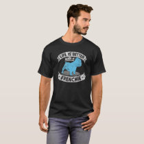 Life Is Better With A Frenchie French Bulldog Bull T-Shirt