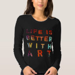 Life Is Better With Art Tee Shirt