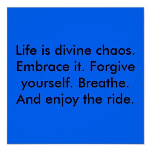 Life is divine chaos. Embrace it. Forgive yours... Posters