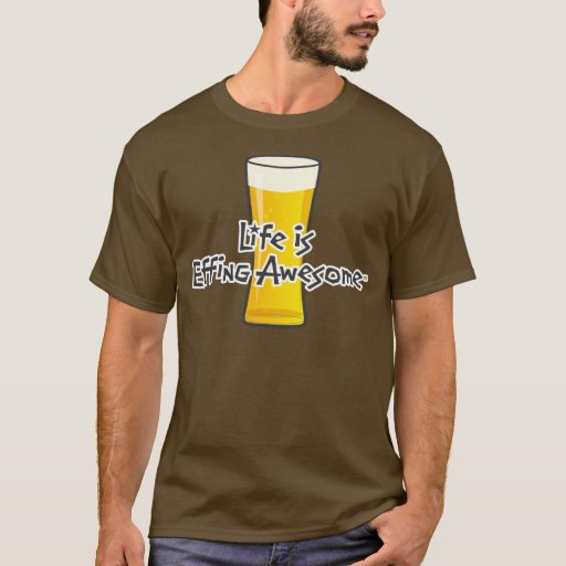 Life is Effing Awesome Beer T-Shirt