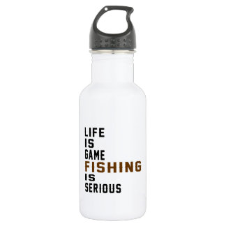 Life is game Fishing is serious 18oz Water Bottle