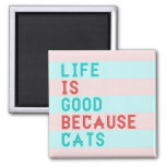 LiFE IS GOOD BECAUSE CATS MAGNET