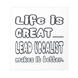 Life is great Lead Vocalist makes it better Note Pads