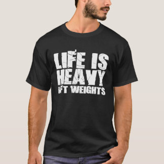 Life is Heavy - Lift Weights T-Shirt