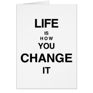 LIFE IS HOW YOU CHANGE IT Card