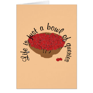 Life is just a bowl of queries greeting cards