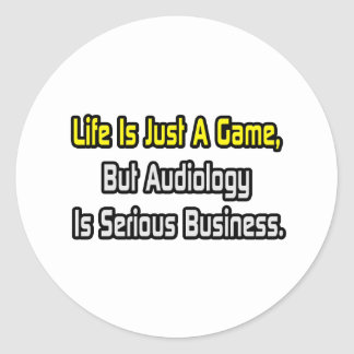 Life Is Just a Game .. Audiology Is Serious Classic Round Sticker