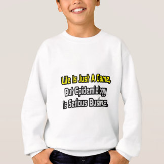 Life Is Just a Game .. Epidemiology Is Serious Sweatshirt