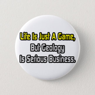Life Is Just a Game .. Geology Is Serious Button