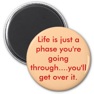 Life is just a phase you're going through....yo... magnet