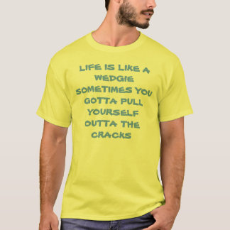 LIFE IS LIKE A WEDGIE T-Shirt