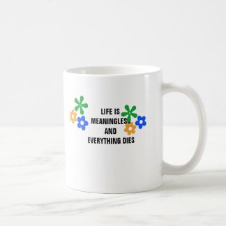 Life is meaningless and everything dies. coffee mug