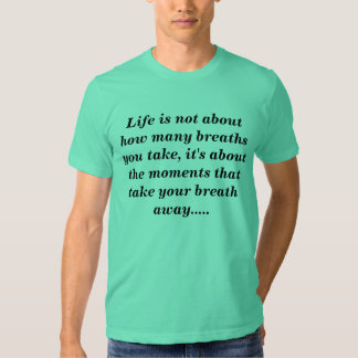 Life is not about how many breaths you take, it... tshirt