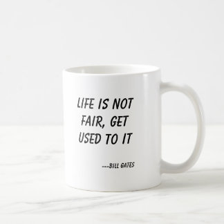 Life is not fair, get used to it, ---Bill Gates Classic White Coffee Mug