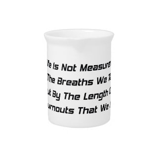 Life Is Not Measure By The Breaths We Take But The Beverage Pitcher