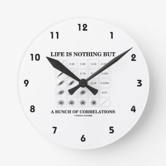 Life Is Nothing But A Bunch Of Correlations Round Clock