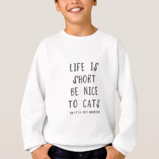 Life is short. Be nice to cats(or it'll get shorte Sweatshirt