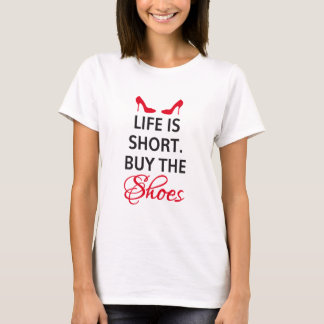 Life is short, buy the shoes T-Shirt