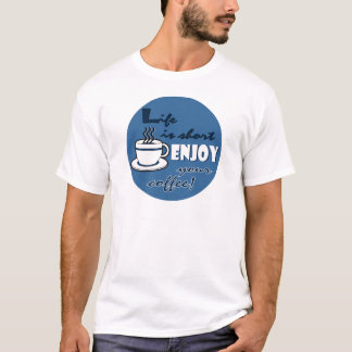 Life is Short Enjoy Your Coffee - Blue T-Shirt