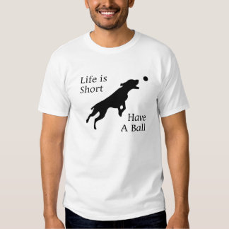 Life Is Short. Have A Ball. Gift For Dog Lovers. T Shirt