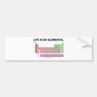 Life Is So Elemental (Periodic Table Of Elements) Car Bumper Sticker