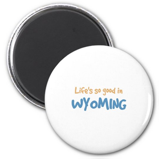 Life is so good in Wyoming Magnet