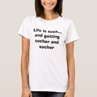 Life is such...and getting sucher and sucher T-Shirt