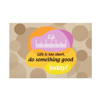 Life is too short, do something good today! canvas print
