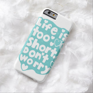 Life Is Too Short. Don't Worry iPhone 6 Case