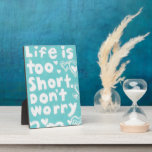 Life Is Too Short, Don't Worry Plaque, 5 x 7 Inch