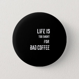 Life is Too Short for Bad Coffee Button
