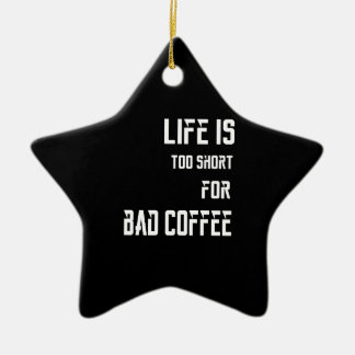 Life is Too Short for Bad Coffee Ceramic Ornament