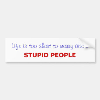 life is too short...stupid people bumper sticker