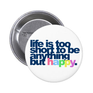 Life is too short to be anything but happy. 2 inch round button