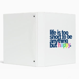 Life is too short to be anything but happy. binder