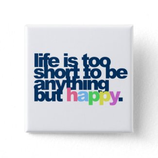 Life is too short to be anything but happy. zazzle_button