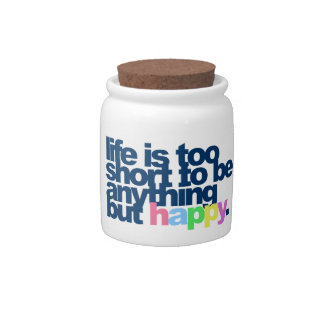 Life is too short to be anything but happy. candy jars