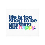Life is too short to be anything but happy canvas print