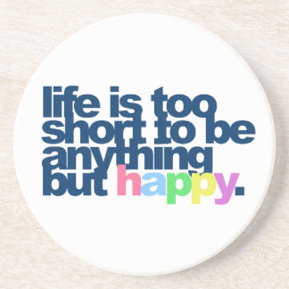 Life is too short to be anything but happy. drink coaster