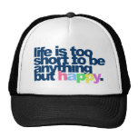 Life is too short to be anything but happy. trucker hats
