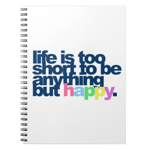Life is too short to be anything but happy note books