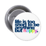 Life is too short to be anything but happy. pinback button