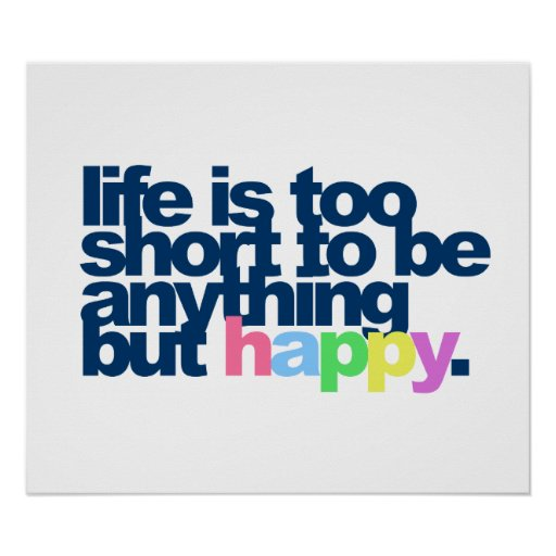 Life is too short to be anything but happy. print