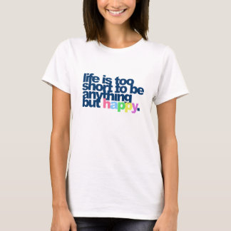 Life is too short to be anything but happy T-Shirt