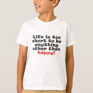 Life is Too Short to be anything other than Happy T-Shirt