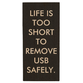 LIFE IS TOO SHORT TO REMOVE USB SAFELY. WOOD USB FLASH DRIVE